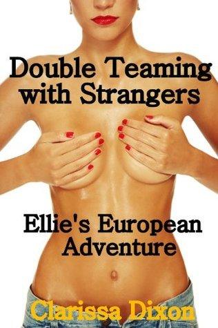 Double Teaming with Strangers: Ellies Erotic Ménage European Adventure Clarissa Dixon