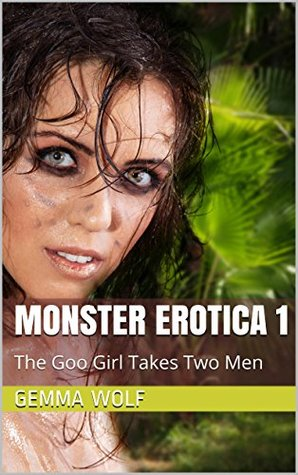 Monster Erotica 1: The Goo Girl Takes Two Men (Slime Girl, MFM, Tentacle Erotica) (The Captive Series Book 38)  by  Gemma Wolf