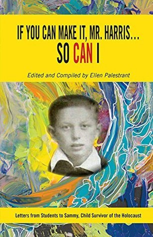 If You Can Make It, Mr. Harris...So Can I: Letters from Students to Sammy, Child Survivor of the Holocaust Ellen Palestrant