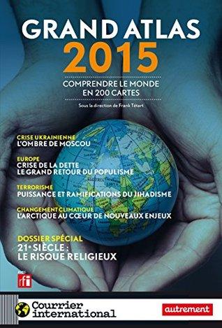Grand Atlas 2015 : comprendre le monde en 200 cartes: Atlas Autrement Collectif