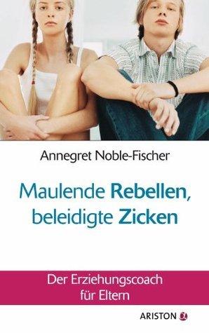 Maulende Rebellen, beleidigte Zicken: Der Erziehungscoach für Eltern  by  Annegret Noble-Fischer