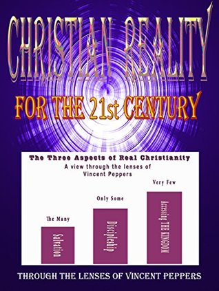 Christian Reality for the 21st Century: Through the Lenses of Vincent Peppers  by  Vincent Peppers