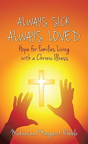 Always Sick, Always Loved: Hope for Families Living with a Chronic Illness Michael and Margaret Robble