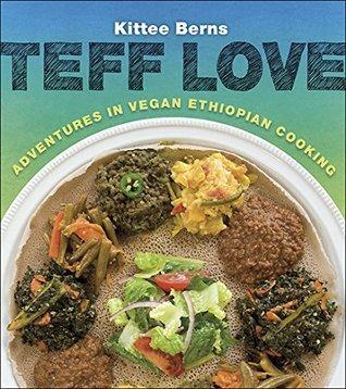 Teff Love: Adventures in Vegan Ethiopian Cooking Kittee Berns