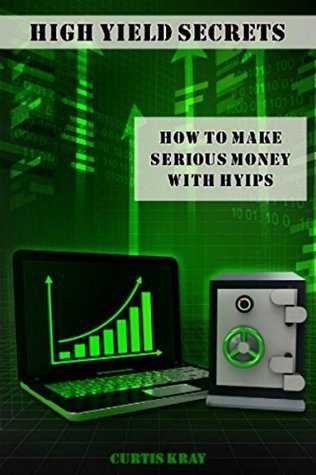 High Yield Secrets: How To Make Serious Money With HYIPs Curtis Kray