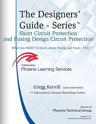 Short Circuit Protection and Fusing Design Circuit Protection: What You Need to Know about Fusing andFuses (Designers Guide SeriesTM Book 4)  by  Gregg Kervill