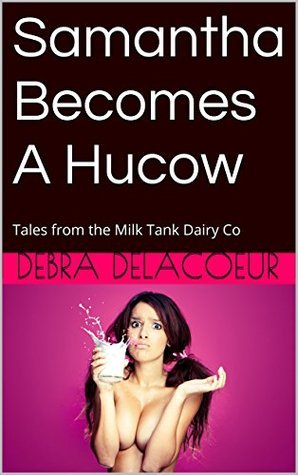 Samantha Becomes a Hucow: Tales from the Milk Tank Dairy Co (Tales from the Milk Tank Dairy Co. Book 1) Debra Delacoeur