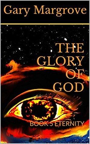 THE GLORY OF GOD: BOOK 5 ETERNITY  by  Gary Margrove