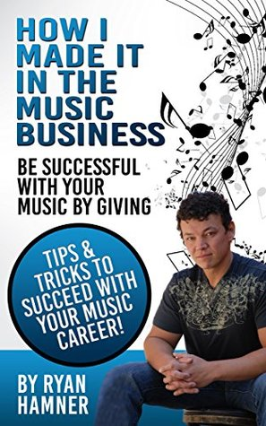 How I Kinda Made it in the Music Business: Be successful with your music  by  giving.Tips and tricks to succeed with your music career. by Ryan Hamner
