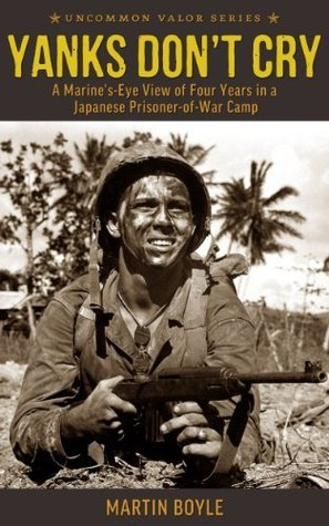 Yanks Dont Cry: A Marines-Eye View of Four Years in a Japanese Prisoner-of-War Camp Martin Boyle