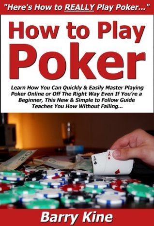 How to Play Poker: Learn How You Can Quickly & Easily Master Playing Poker Online or Off The Right Way Even If Youre a Beginner, This New & Simple to Follow Guide Teaches You How Without Failing  by  Barry Kine