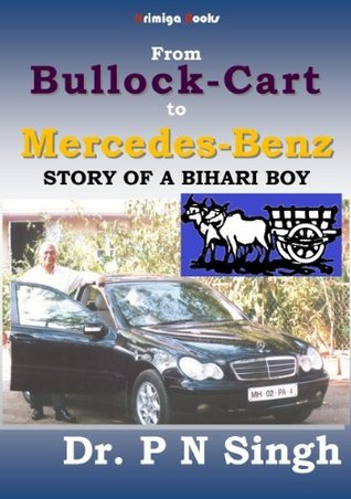 From Bullock-Cart to Mercedes-Benz: Story of a Bihari Boy  by  P. N. Singh