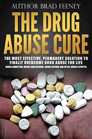 The Drug Abuse Cure: The Most Effective, Permanent Solution To Finally Overcome Drug Abuse For Life Bradley Feeney