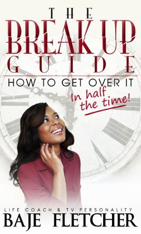 The BreakUp Guide: How to Get Over It In Half the Time Baje Fletcher