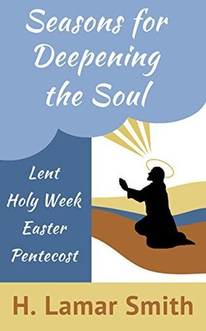 Seasons For Deepening The Soul: Short Devotional Readings which Journey through the Wilderness of Lent into the Seasons of Pentecost  by  H. Lamar Smith