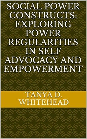 Social Power Constructs: Exploring Power Regularities in Self Advocacy and Empowerment  by  Tanya D. Whitehead