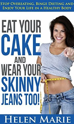 Eat Your Cake and Wear Your Skinny Jeans Too!: Stop Overeating, Binge Dieting and Enjoy Your Life in a Healthy Body  by  Helen Marie