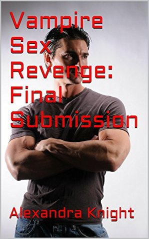 Vampire Sex Revenge: Final Submission  by  Alexandra Knight