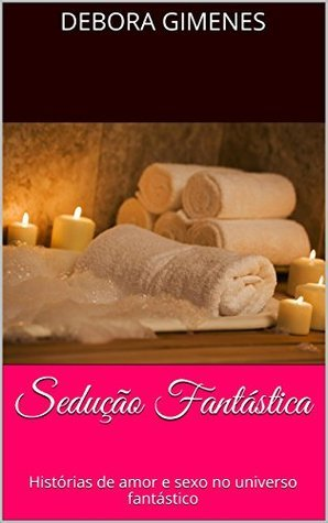 Sedução Fantástica: Histórias de amor e sexo no universo fantástico  by  Débora Gimenes