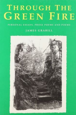 Through the Green Fire: Personal Essays, Prose Poems and Poems James Grabill