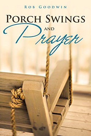Porch Swings and Prayer  by  Rob Goodwin