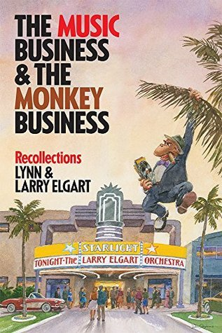 THE MUSIC BUSINESS AND THE MONKEY BUSINESS: RECOLLECTIONS Lynn and Larry Elgart