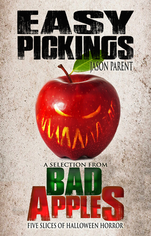 Easy Pickings: A Selection from Bad Apples: Five Slices of Halloween Horror  by  Jason  Parent