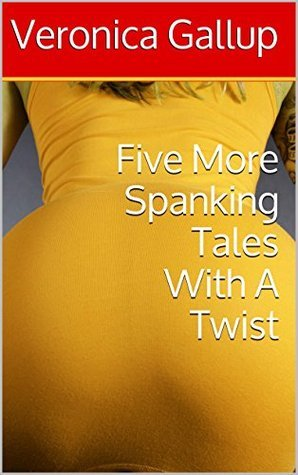 Five More Spanking Tales With A Twist (Twisted Spankings Book 2)  by  Veronica Gallup