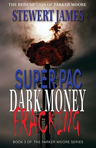 Super PAC Dark Money Fracking: The redemption of Parker Moore (Super PAC Trilogy Book 3)  by  Stewert James