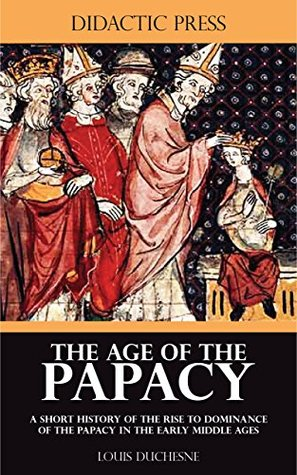 The Age of the Papacy - A short history of the rise to dominance of the Papacy in the early middle ages Louis Duchesne