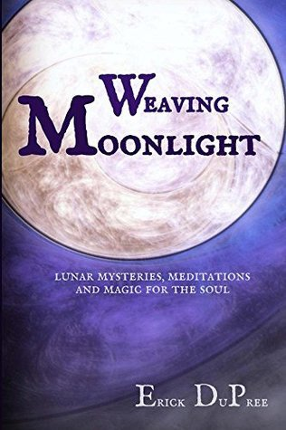 Weaving Moonlight: Lunar Mysteries, Meditations and Magic for the Soul Erick DuPree