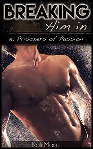 Breaking Him In | 5 Prisoners of Passion  by  Kali Marie