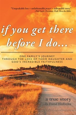 if you get there before I do... : One familys journey through the loss of their daughter and Gods incredible faithfulness David Hoeksema
