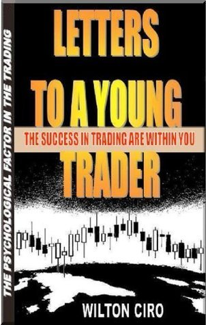 LETTERS TO A YOUNG TRADER.: The Succes In Trading Are Within You. WILTON CIRO