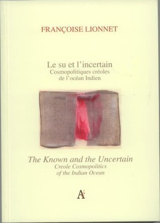 The Known and the Uncertain: Creole Cosmopolitics of the Indian Ocean Françoise Lionnet