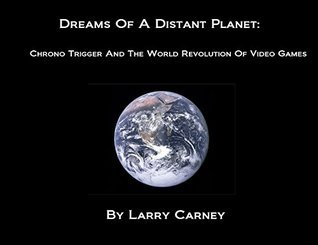 Dreams of A Distant Planet: Chrono Trigger and the World Revolution of Video Games  by  Larry Carney
