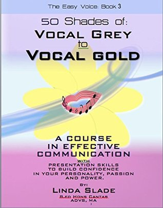 Fifty Shades of Vocal Grey To Vocal Gold: A COURSE IN EFFECTIVE COMMUNICATION AND PRESENTATION SKILLS TO BUILD CONFIDENCE IN YOUR PERSONALITY, PASSION AND POWER (The Easy Voice Book Series 3)  by  Linda Slade