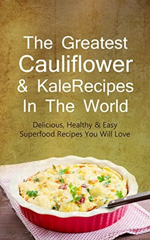The Greatest Cauliflower & Kale Recipes In The World: Delicious, Healthy & Easy Superfood Recipes You Will Love  by  Sonia Maxwell
