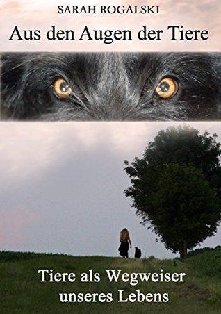Aus den Augen der Tiere: Tiere als Wegweiser unseres Lebens Sarah Rogalski