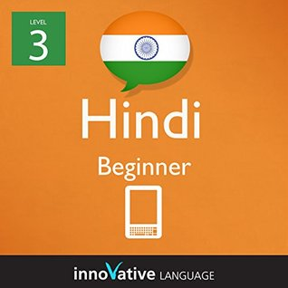 Learn Hindi - Level 3: Beginner: Volume 1 (Innovative Language Series - Learn Hindi from Absolute Beginner to Advanced) Innovative Language