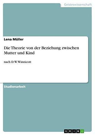Die Theorie von der Beziehung zwischen Mutter und Kind: nach D.W. Winnicott  by  Lena Müller