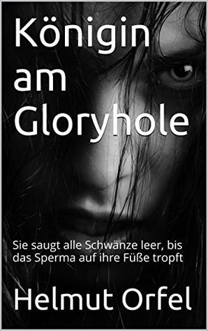 Königin am Gloryhole: Sie saugt alle Schwänze leer, bis das Sperma auf ihre Füße tropft Helmut Orfel