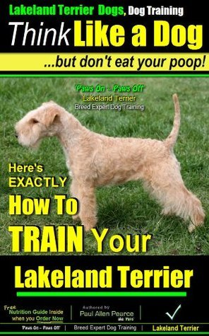 Lakeland Terrier Dogs, Dog Training A: Think Like a Dog, But Dont Eat Your Poop! | Lakeland Terrier Dog Breed Expert Training | How to Train Your Lakeland Terrier Dogs: Lakeland Terrier Dogs Paul Allen Pearce
