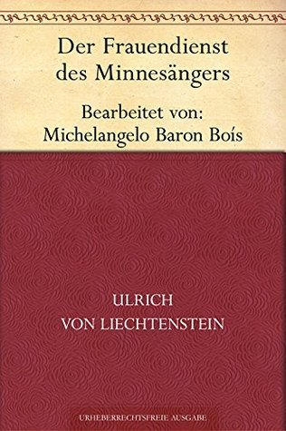 Der Frauendienst des Minnesängers. Bearbeitet von Michelangelo Baron Boís Ulrich von Liechtenstein