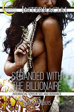 Stranded with the Billionaire (Interracial Voyeur Sex and Romance) (Billionaires Love Black Women Book 18)  by  Asia Marquis