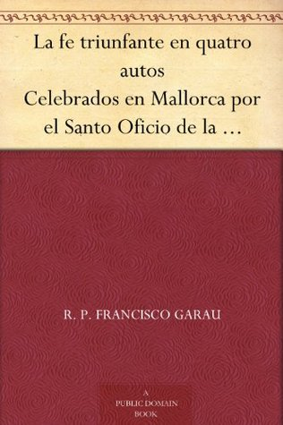 La fe triunfante en quatro autos Celebrados en Mallorca por el Santo Oficio de la Inquisici?n en que han sali  by  R. P. Francisco Garau