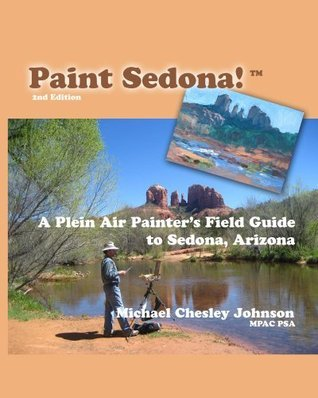 Paint Sedona: A Plein Air Painters Field Guide to Sedona, Arizona Michael Chesley Johnson