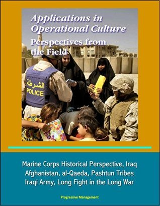 Applications in Operational Culture: Perspectives from the Field - Marine Corps Historical Perspective, Iraq, Afghanistan, al-Qaeda, Pashtun Tribes, Iraqi Army, Long Fight in the Long War U.S. Government
