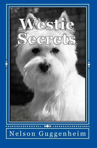Westie Secrets: A Guide to West Highland White Terrier Training and Care Nelson Guggenheim