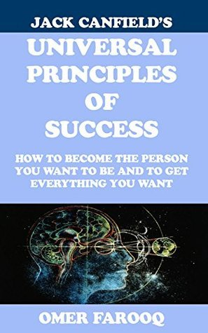 Jack Canfields Universal Principles of Success: How to become the person you want to be and to get everything you want  by  Omer Farooq